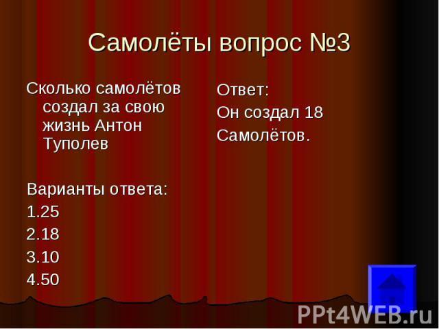 Самолёты вопрос №3 Сколько самолётов создал за свою жизнь Антон Туполев Варианты ответа: 1.25 2.18 3.10 4.50