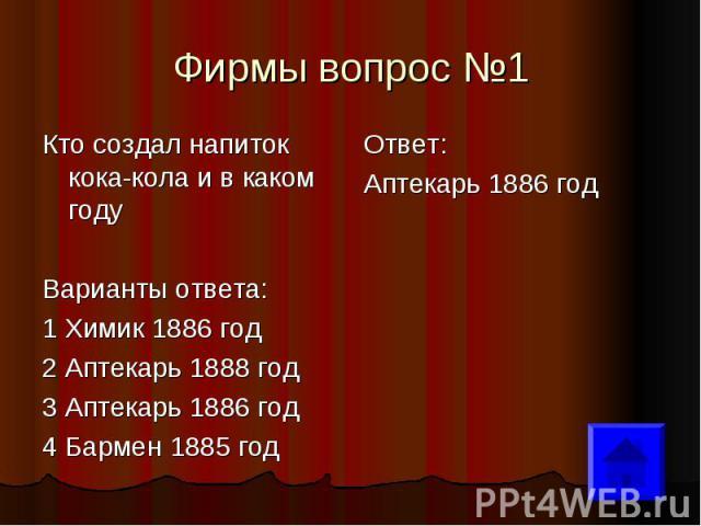 Фирмы вопрос №1 Кто создал напиток кока-кола и в каком году Варианты ответа: 1 Химик 1886 год 2 Аптекарь 1888 год 3 Аптекарь 1886 год 4 Бармен 1885 год