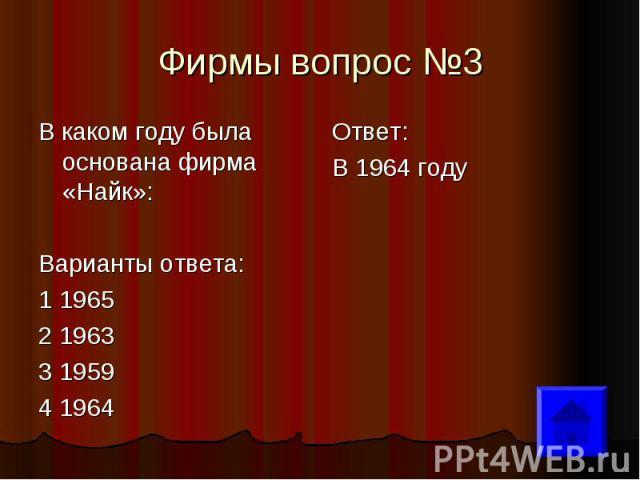 Фирмы вопрос №3 В каком году была основана фирма «Найк»: Варианты ответа: 1 1965 2 1963 3 1959 4 1964