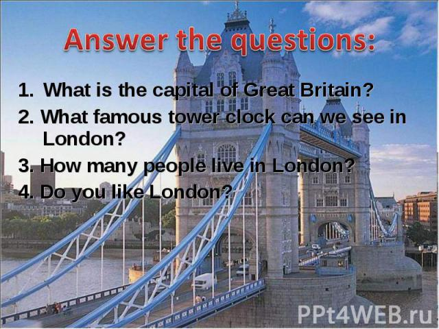 What is the capital of Great Britain? What is the capital of Great Britain? 2. What famous tower clock can we see in London? 3. How many people live in London? 4. Do you like London?