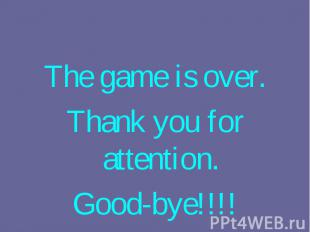 The game is over. The game is over. Thank you for attention. Good-bye!!!!