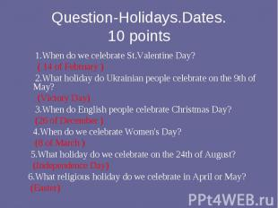1.When do we celebrate St.Valentine Day? ( 14 of February ) 2.What holiday do Uk