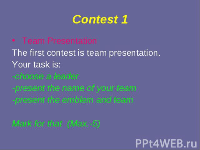 Team Presentation Team Presentation The first contest is team presentation. Your task is: -choose a leader -present the name of your team -present the emblem and team Mark for that (Max.-5)