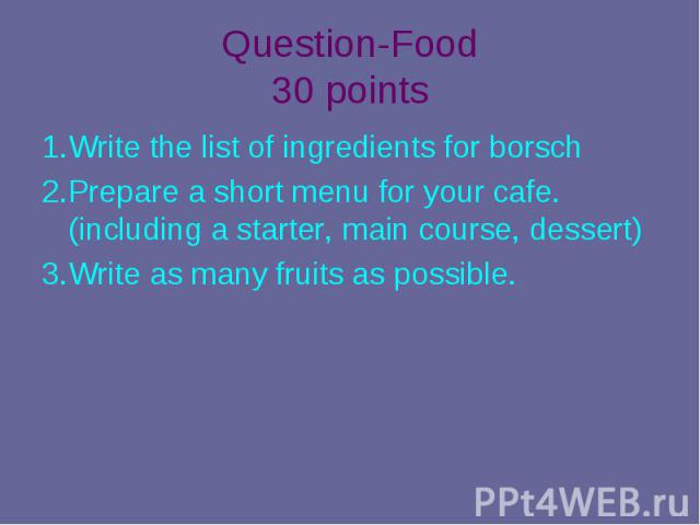 1.Write the list of ingredients for borsch 1.Write the list of ingredients for borsch 2.Prepare a short menu for your cafe.(including a starter, main course, dessert) 3.Write as many fruits as possible.