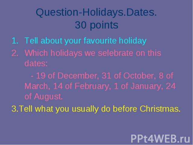 Tell about your favourite holiday Tell about your favourite holiday Which holidays we selebrate on this dates: - 19 of December, 31 of October, 8 of March, 14 of February, 1 of January, 24 of August. 3.Tell what you usually do before Christmas.