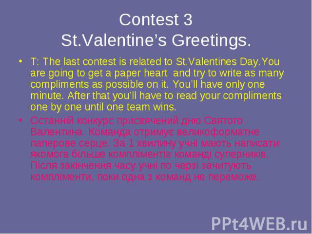 T: The last contest is related to St.Valentines Day.You are going to get a paper heart and try to write as many compliments as possible on it. You'll have only one minute. After that you'll have to read your compliments one by one until one team win…