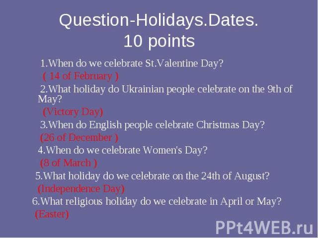 1.When do we celebrate St.Valentine Day? ( 14 of February ) 2.What holiday do Ukrainian people celebrate on the 9th of May? (Victory Day) 3.When do English people celebrate Christmas Daу? (26 of December ) 4.When do we celebrate Women's Day? (8 of M…