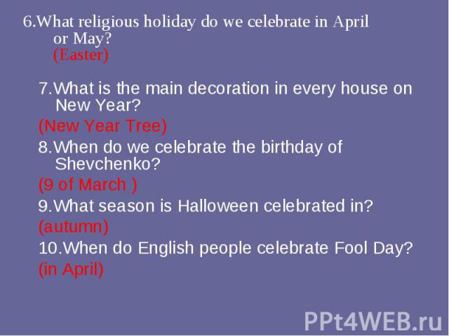 7.What is the main decoration in every house on New Year? 7.What is the main decoration in every house on New Year? (New Year Tree) 8.When do we celebrate the birthday of Shevchenko? (9 of March ) 9.What season is Halloween celebrated in? (autumn) 1…