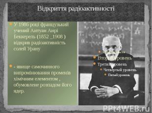 Відкриття радіоактивності У 1986 році французький учений Антуан Анрі Беккерель (