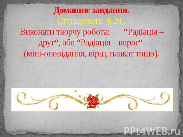 """Домашнє завдання. Опрацювати§ 24 . Виконати творчу робота: """"Радіація – друг"""", або """"Радіація – ворог"""" (міні-оповідання, вірш, плакат тощо)."""