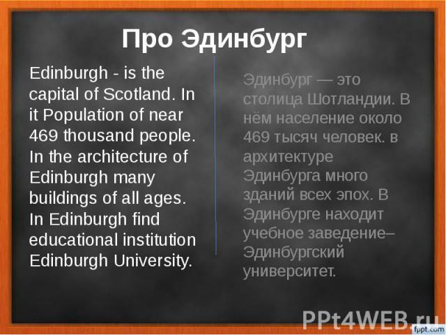 Про Эдинбург Эдинбург — это столица Шотландии. В нём население около 469 тысяч человек. в архитектуре Эдинбурга много зданий всех эпох. В Эдинбурге находит учебное заведение– Эдинбургский университет.