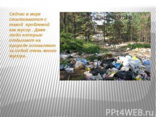 Сейчас в мире сталкиваются с такой проблемой как мусор . Даже люди которые отдых