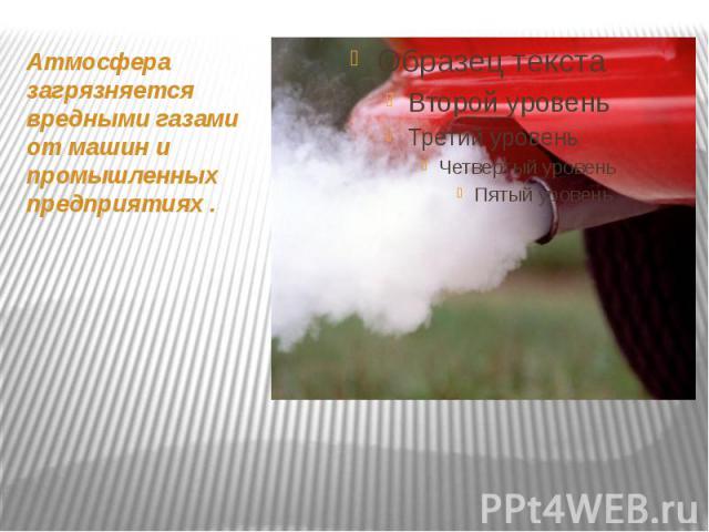 Атмосфера загрязняется вредными газами от машин и промышленных предприятиях . Атмосфера загрязняется вредными газами от машин и промышленных предприятиях .