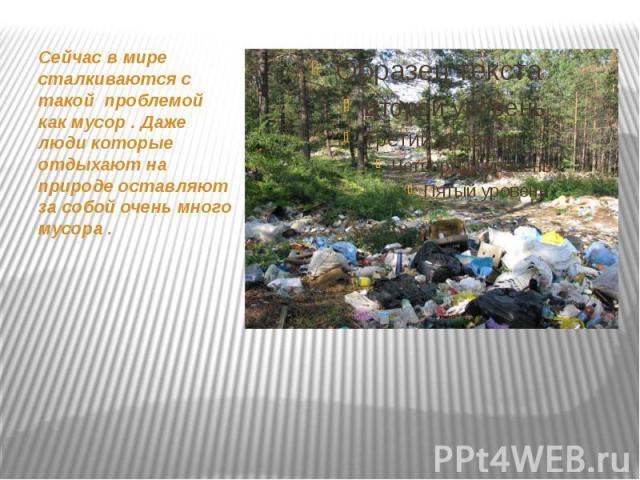 Сейчас в мире сталкиваются с такой проблемой как мусор . Даже люди которые отдыхают на природе оставляют за собой очень много мусора . Сейчас в мире сталкиваются с такой проблемой как мусор . Даже люди которые отдыхают на природе оставляют за собой …