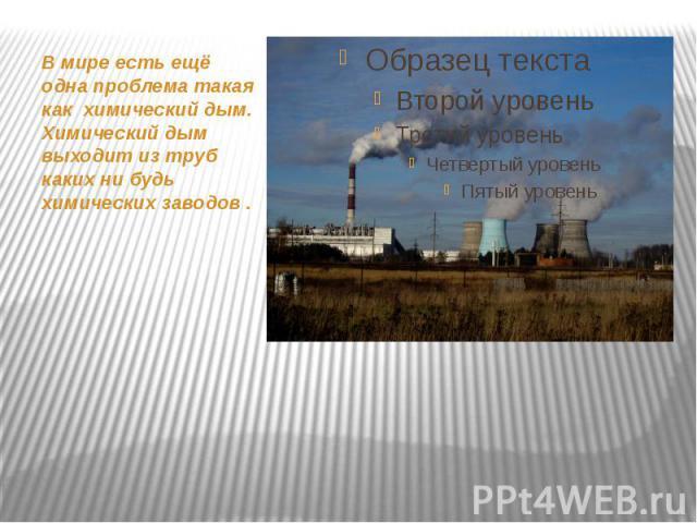 В мире есть ещё одна проблема такая как химический дым. Химический дым выходит из труб каких ни будь химических заводов . В мире есть ещё одна проблема такая как химический дым. Химический дым выходит из труб каких ни будь химических заводов .