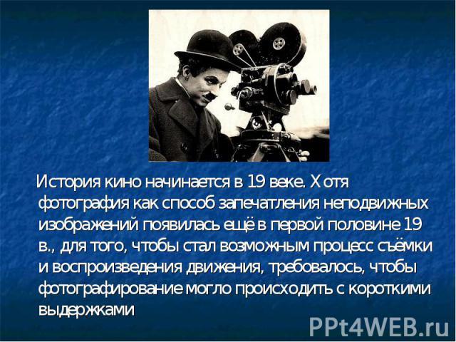 История кино начинается в 19 веке. Хотя фотография как способ запечатления неподвижных изображений появилась ещё в первой половине 19 в., для того, чтобы стал возможным процесс съёмки и воспроизведения движения, требовалось, чтобы фотографирование м…