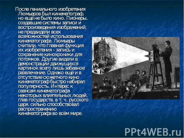 После гениального изобретения Люмьеров был кинематограф, но ещё не было кино. Пионеры, создавшие системы записи и воспроизведения изображений, не предвидели всех возможностей использования кинематографа. Люмьеры считали, что главная функция их изобр…