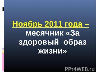 Ноябрь 2011 года – месячник «За здоровый образ жизни» Ноябрь 2011 года – месячни