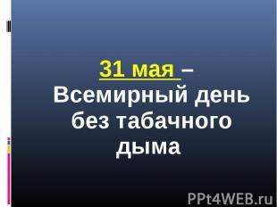 31 мая – Всемирный день без табачного дыма 31 мая – Всемирный день без табачного