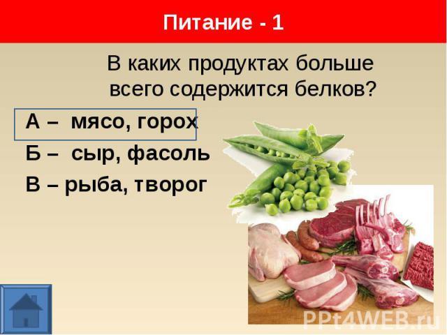 А – мясо, горох А – мясо, горох Б – сыр, фасоль В – рыба, творог