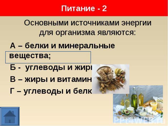 А – белки и минеральные вещества; А – белки и минеральные вещества; Б - углеводы и жиры; В – жиры и витамины; Г – углеводы и белки.