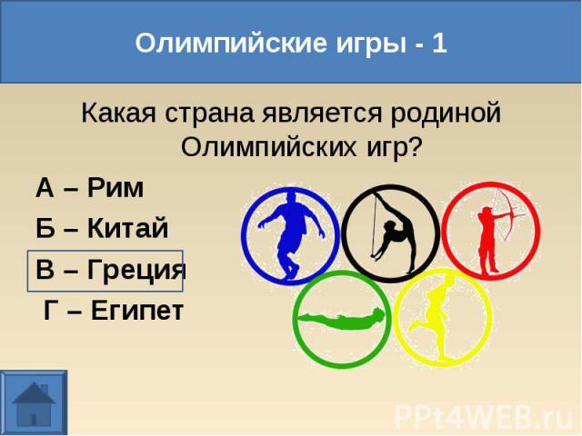 Какая страна является родиной Олимпийских игр? Какая страна является родиной Олимпийских игр? А – Рим Б – Китай В – Греция Г – Египет