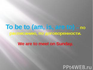 To be to (am, is, are to) – по расписанию, по договоренности. We are to meet on