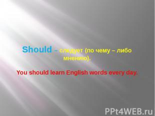 Should – следует (по чему – либо мнению). You should learn English words every d