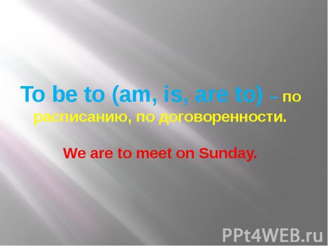 To be to (am, is, are to) – по расписанию, по договоренности. We are to meet on Sunday.