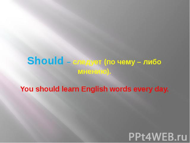 Should – следует (по чему – либо мнению). You should learn English words every day.