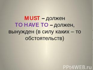 MUST – должен TO HAVE TO – должен, вынужден (в силу каких – то обстоятельств)