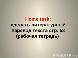 Home task: сделать литературный перевод текста стр. 58 (рабочая тетрадь)