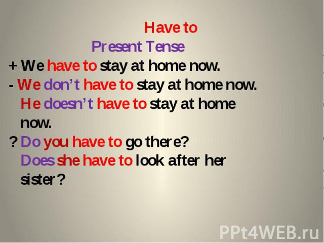 Have to Present Tense + We have to stay at home now. - We don't have to stay at home now. He doesn't have to stay at home now. ? Do you have to go there? Does she have to look after her sister?