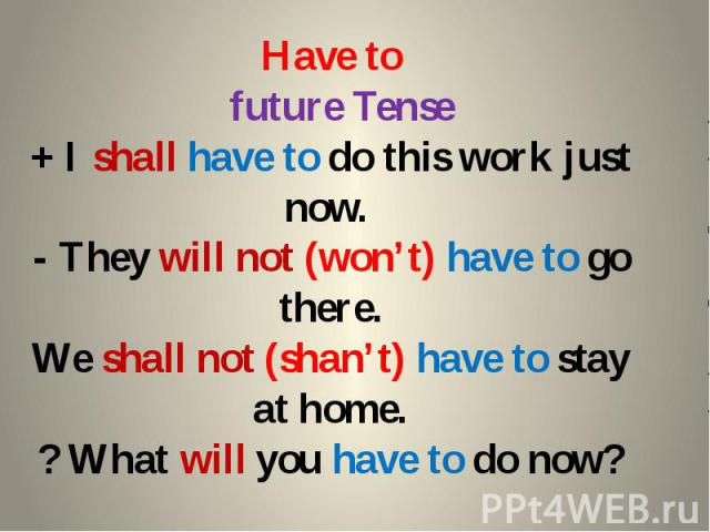 Have to future Tense + I shall have to do this work just now. - They will not (won't) have to go there. We shall not (shan't) have to stay at home. ? What will you have to do now?