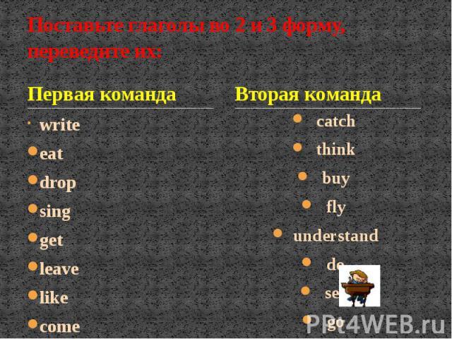 Поставьте глаголы во 2 и 3 форму, переведите их: Первая команда