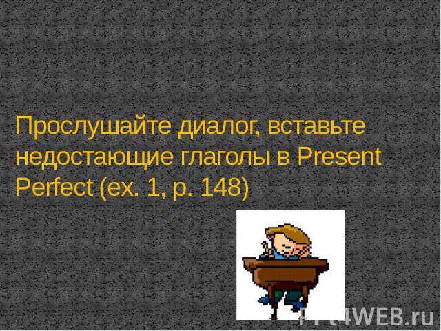 Прослушайте диалог, вставьте недостающие глаголы в Present Perfect (ex. 1, p. 148)