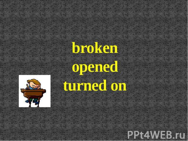 broken opened turned on