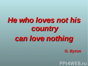 He who loves not his country He who loves not his country can love nothing G. By