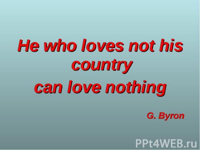 He who loves not his country He who loves not his country can love nothing G. Byron