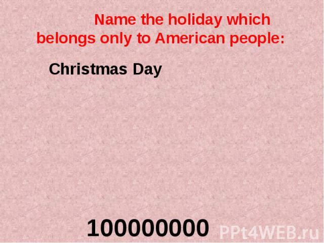 Name the holiday which belongs only to American people:
