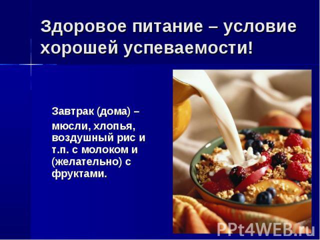Завтрак (дома) – Завтрак (дома) – мюсли, хлопья, воздушный рис и т.п. с молоком и (желательно) с фруктами.