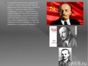 В царской России Ленин разработал теорию о партии как высшей форме революционной