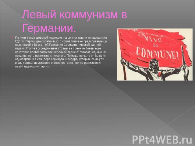 Левый коммунизм в Германии. По пути более широкой коалиции левых сил пошли и наследники ГДР из Партии демократического социализма — правопреемницы правившей в Восточной Германии Социалистической единой партии. После воссоединения страны ее прежние б…