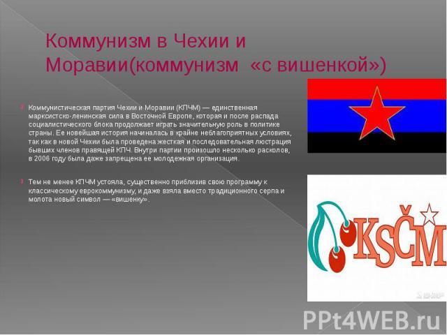 Коммунизм в Чехии и Моравии(коммунизм «с вишенкой») Коммунистическая партия Чехии и Моравии (КПЧМ) — единственная марксистско-ленинская сила в Восточной Европе, которая и после распада социалистического блока продолжает играть значительную роль в по…