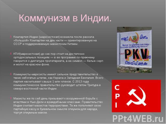Коммунизм в Индии. Компартия Индии (марксистская) возникла после раскола «большой» Компартии на две части — ориентированную на СССР и поддерживаемую маоистским Китаем. КПИ(марксистская) до сих пор стоит на достаточно ортодоксальных позициях — в ее п…
