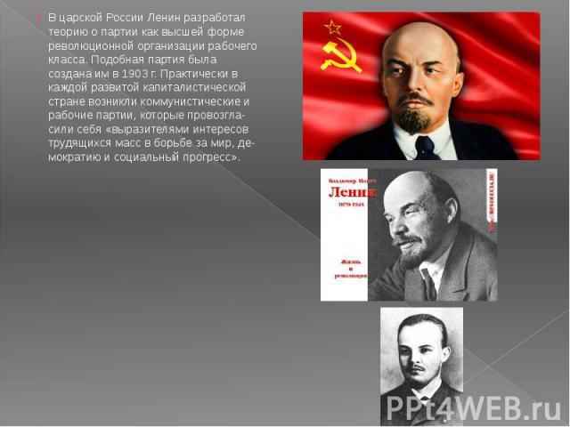 В царской России Ленин разработал теорию о партии как высшей форме революционной организации рабочего класса. Подобная партия была создана им в 1903 г. Практически в каждой развитой капиталистической стране возникли коммунистические и рабочие партии…