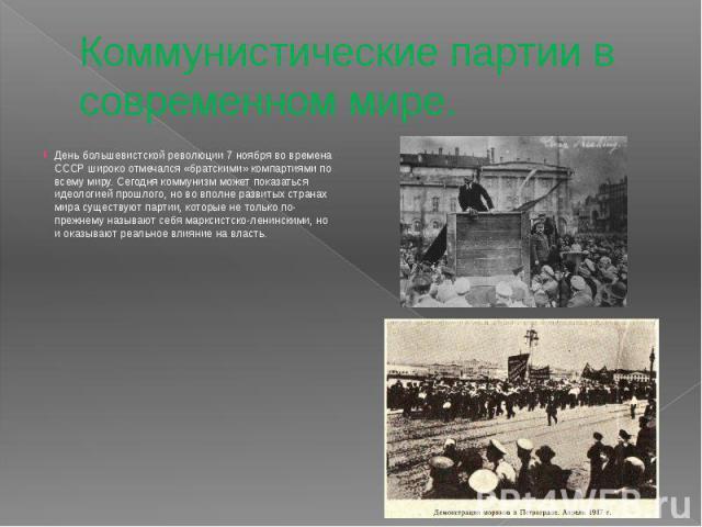 Коммунистические партии в современном мире. День большевистской революции 7 ноября во времена СССР широко отмечался «братскими» компартиями по всему миру. Сегодня коммунизм может показаться идеологией прошлого, но во вполне развитых странах мира сущ…