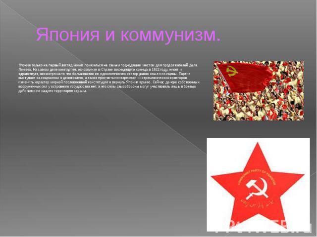 Япония и коммунизм. Япония только на первый взгляд может показаться не самым подходящим местом для продолжателей дела Ленина. На самом деле компартия, основанная в Стране восходящего солнца в 1922 году, живет и здравствует, несмотря на то что больши…
