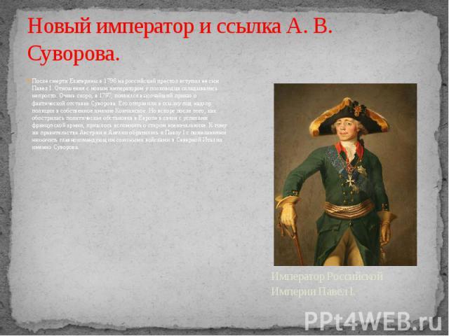 Новый император и ссылка А. В. Суворова. После смерти Екатерины в 1796 на российский престол вступил ее сын Павел I. Отношения с новым императором у полководца складывались непросто. Очень скоро, в 1797, появился высочайший приказ о фактической отст…