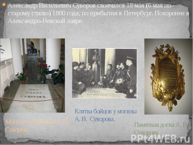 Александр Васильевич Суворов скончался 18 мая (6 мая по старому стилю) 1800 года, по прибытии в Петербург. Похоронен в Александро-Невской лавре. Александр Васильевич Суворов скончался 18 мая (6 мая по старому стилю) 1800 года, по прибытии в Петербур…